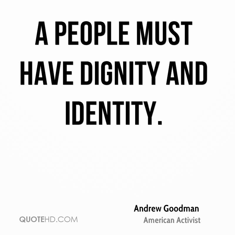 A people must have dignity and identity. Andrew Goodman
