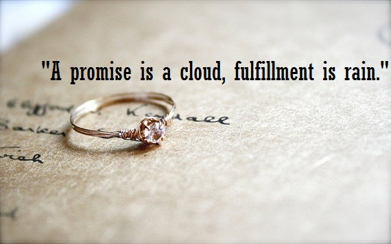 A promise is a cloud, fulfillment is rain