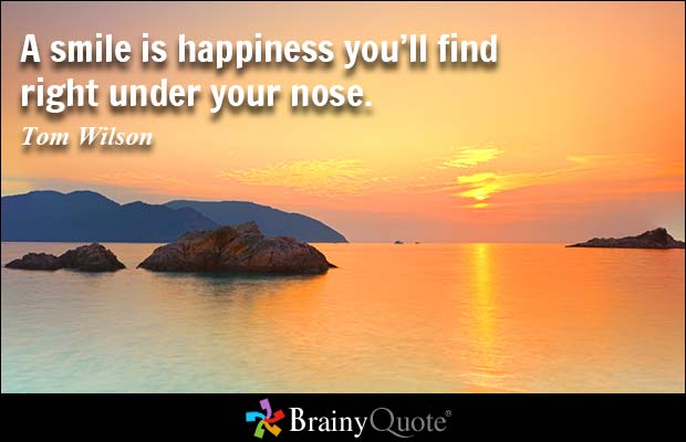 A smile is happiness you'll find right under your nose. Tom Wilson