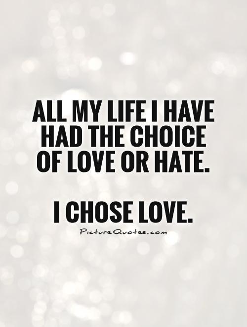 All My Life I Have Had The Choice Of Love Or Hate. I Chose Love