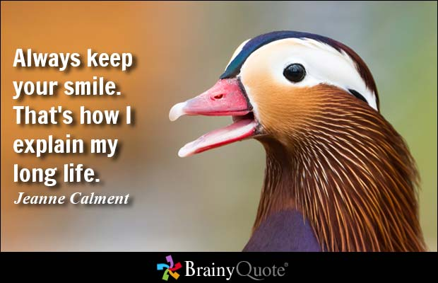 Always keep your smile. That's how I explain my long life. Jeanne Calment