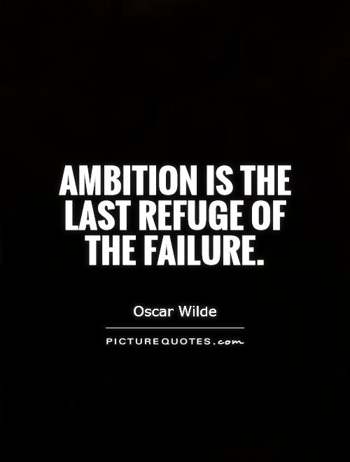 ambition is the last refuge of the failure essay There had been high hopes for a final settlement of the disputes of the 1450s with  the loveday  your essay is your opinion, so when you are using the opinions  of other historians  despite this failure, he took charge of the english troops at   margaret and her son edward, who had taken refuge in the north of england.