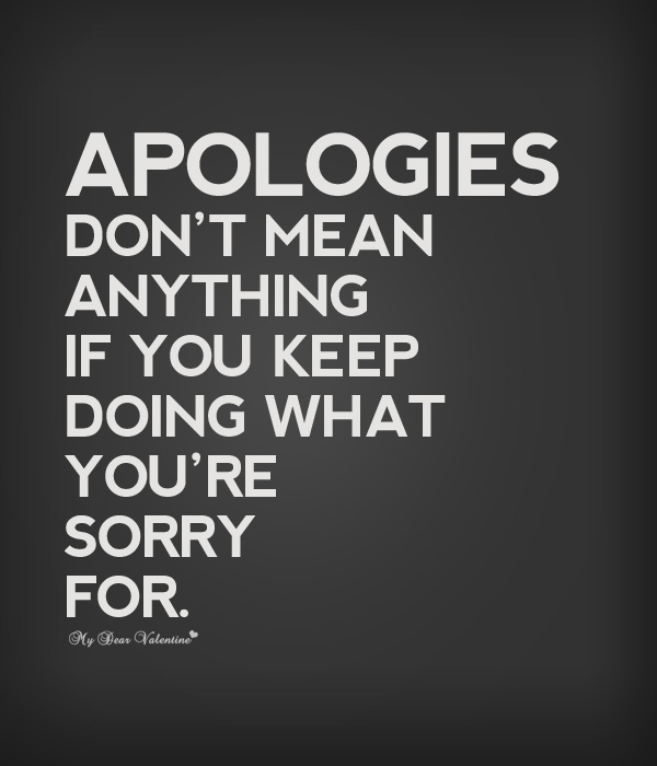 Apologies Dont Mean Anything If You Keep Doing What Youre Sorry For