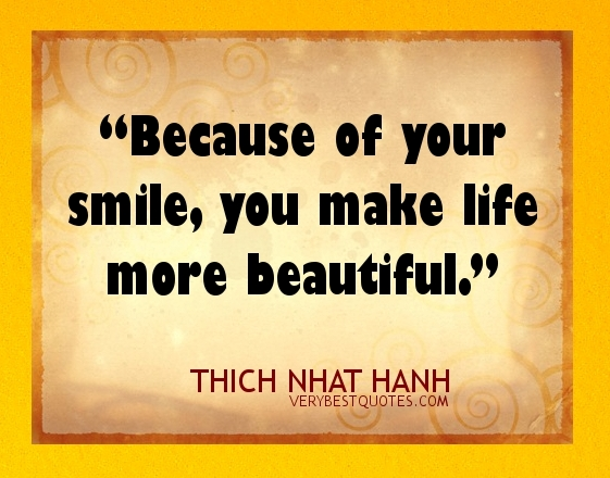Because of your smile, you make life more beautiful. Thich Nhat Hanh