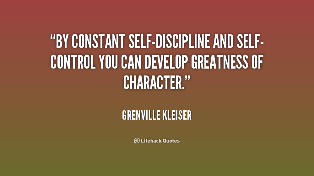 By constant self-discipline and self-control you can develop greatness of character. Grenville Kleiser