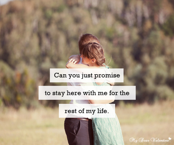 Can you just promise to stay here with me for the rest of my life.
