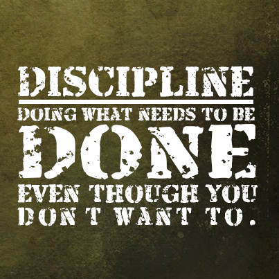 Discipline doing what needs to be done even though you dont want to.