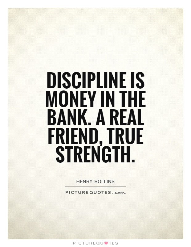 Discipline is money in the bank. A real friend, true strength. Henry Rollins