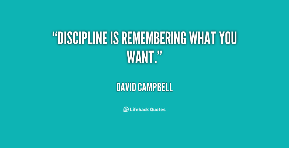 Discipline is remembering what you want.  David Campbell