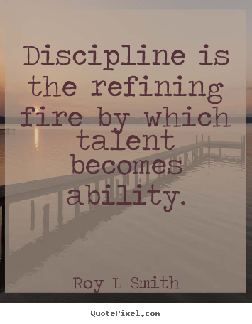 Discipline is the refining fire by which talent becomes ability. Roy L. Smith
