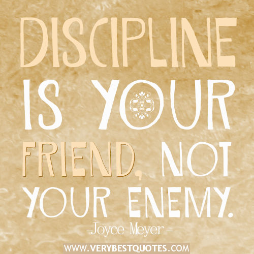 Discipline is your friend not your enemy. Joyce Meyer