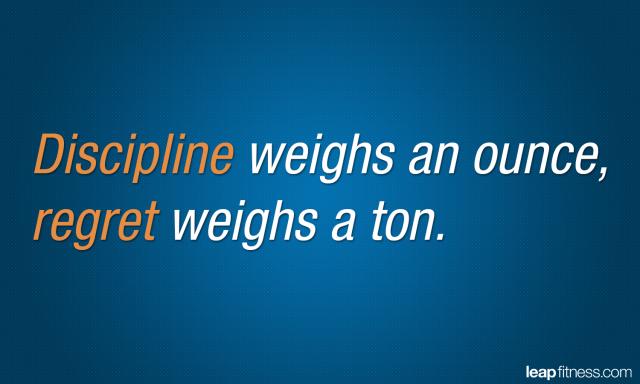 Discipline weighs an ounces, regret weighs a ton.