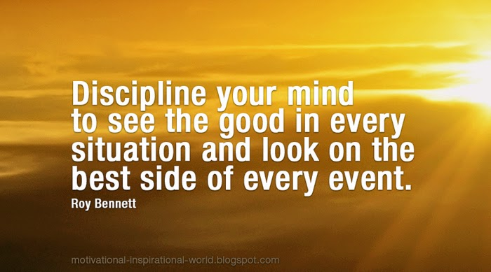 Discipline your mind to think positively; to see the good in every situation and look on the best side of every event. Roy Bennett