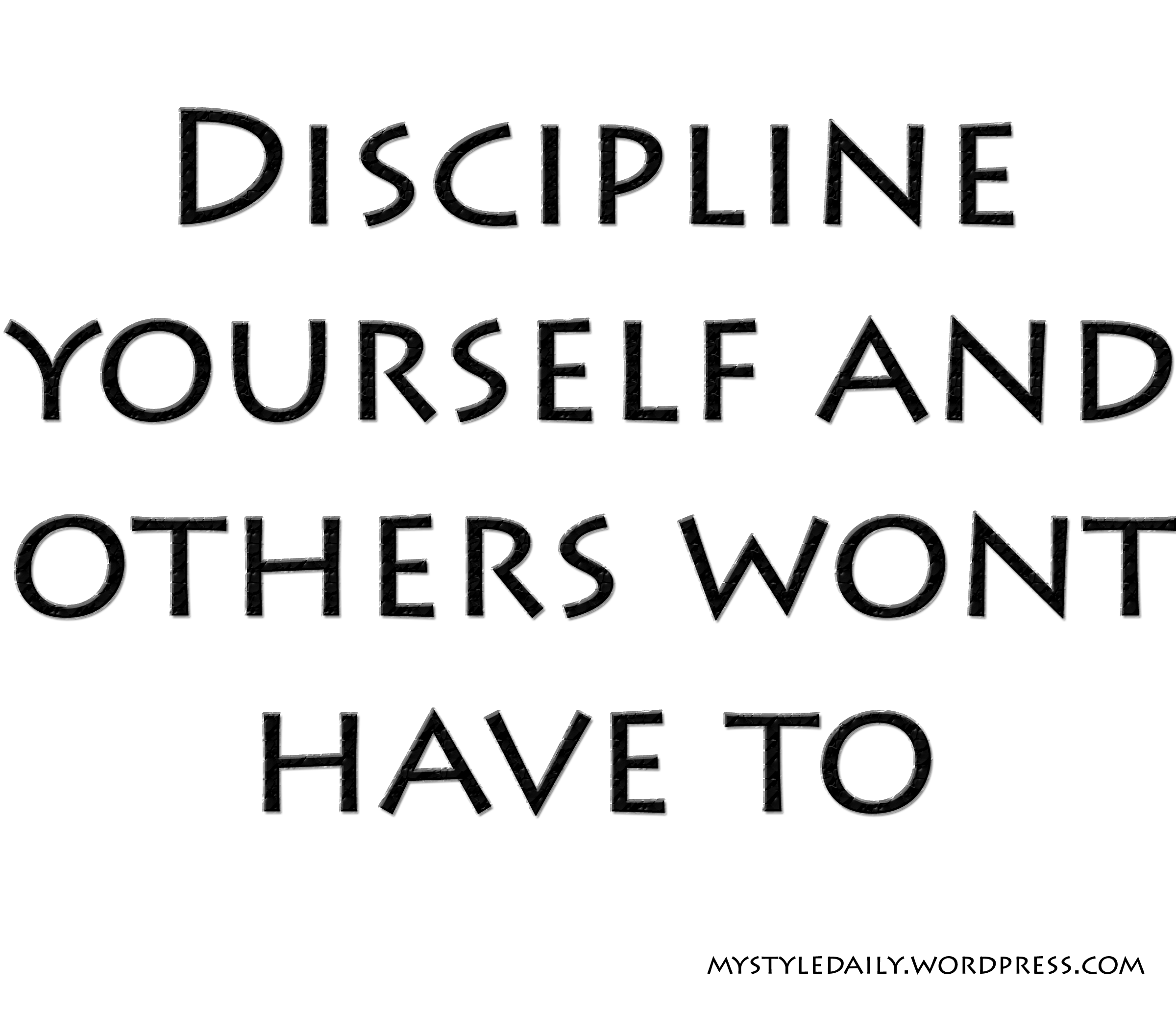 Discipline yourself and others wont have to.