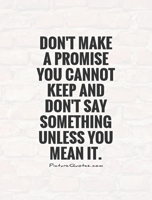 Don't make a promise you cannot keep and don't say something unless you mean it