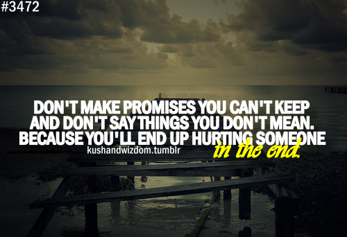 Don't make promises you can't keep and don't say things you don't mean because you'll end up hurting someone in the end