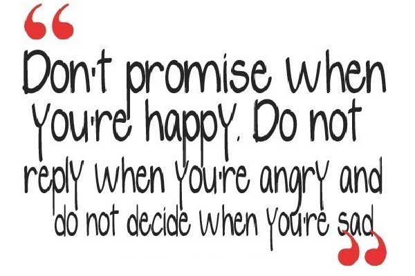 Don't promise when you're happy, Don't reply when you're angry, and don't decide when you're sad