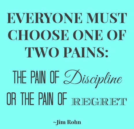Everyone must choose one of two pains the pain of discipline or the pain of regret.  Jim Rohn
