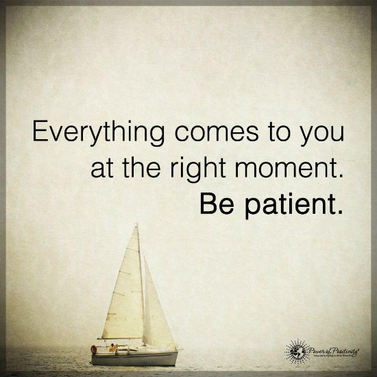 Everything comes to you at the right moment Be Patient