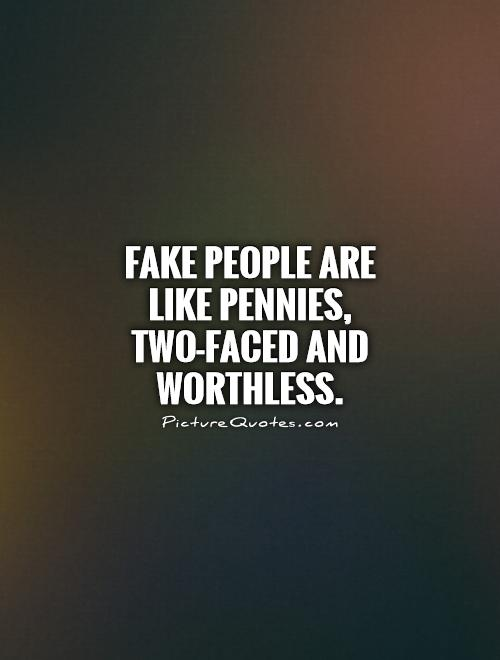 Fake people are like pennies, two-faced and worthless.