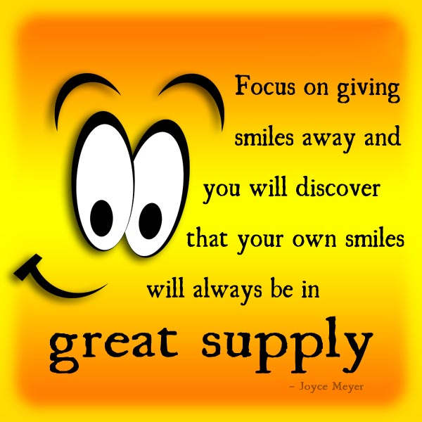 Focus on giving smiles away and you will always discover that your own smiles will always be in great supply. Joyce Meyer
