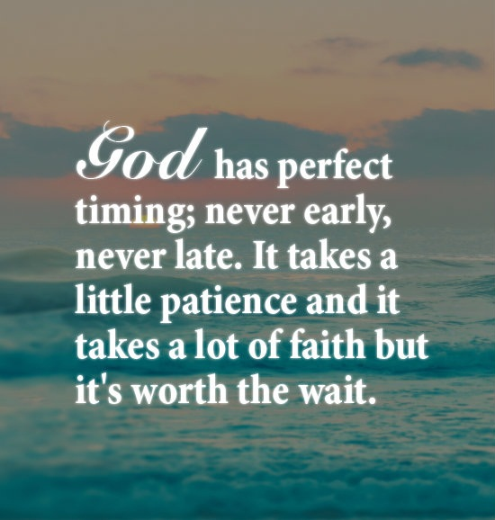 God Has Perfect Timing, Never Early, Never Late, It Takes A Little Patience