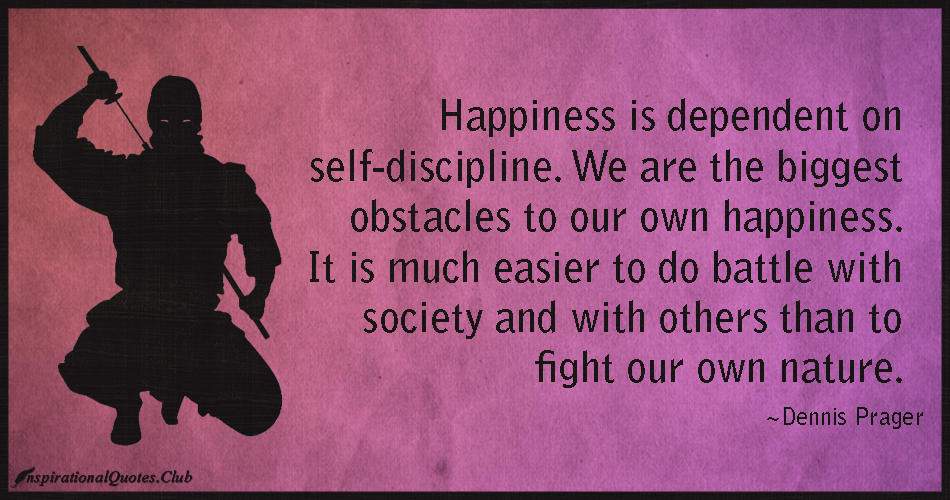 Happiness is dependent on self-discipline. We are the biggest obstacles to our own happiness. It is much easier to do battle with society and with others than to fight our own nature. Dennis Prager