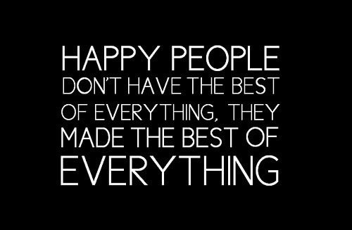 Happy people don't have the best of everything, they made the best of everything.