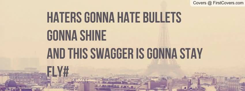 Haters gonna hate. Bullets gonna shine. And this swagger is ...