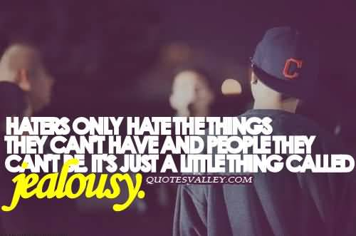 Haters Only Hate Things They Cant Have And The People They Cant Be