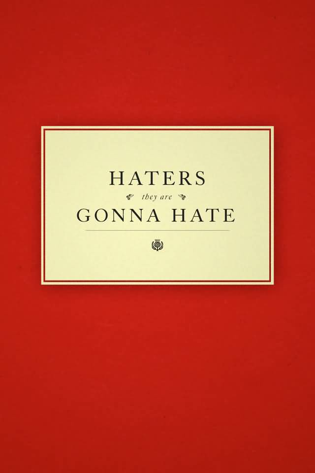 Haters They Are Gonna Hate