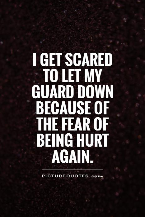 I get scared to let my guard down because of the fear of being hurt again