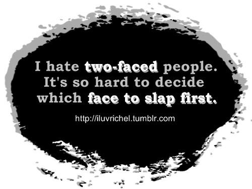 I hate two faced people. It's hard to decide which face to slap first.