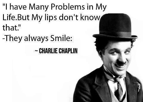 I have many problems in my life. But my lips don't know that. They always smile. Charlie Chaplin