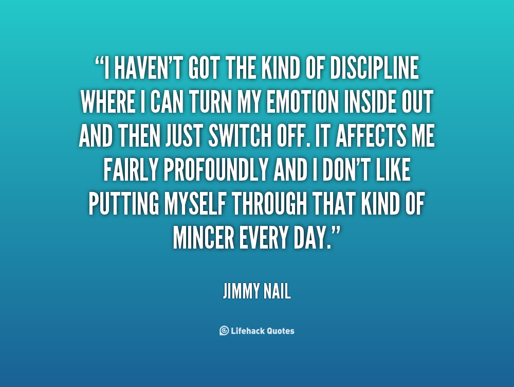 I haven't got the kind of discipline where I can turn my emotion inside out and then just switch off. It affects me fairly profoundly and I don't like putting myself through that kind of mincer every day. Jimmy Nail