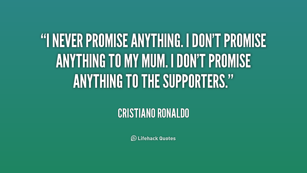 I never promise anything. I don't promise anything to my mum. I don't promise anything to the supporters. Cristiano Ronaldo