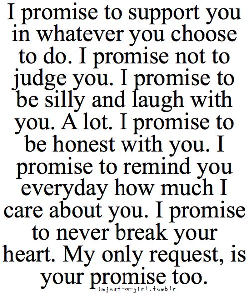 I promise to support you in whatever you choose to do. I promise not to judge you. I promise not to be silly and laugh with you. A lot. I promise to be honest with you. I promise to remind you....