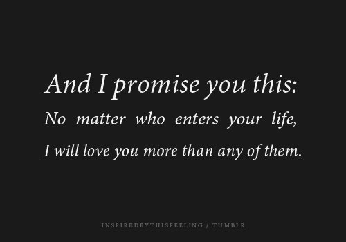 I promise you this, no matter who enters your life, I will love you more than any of them