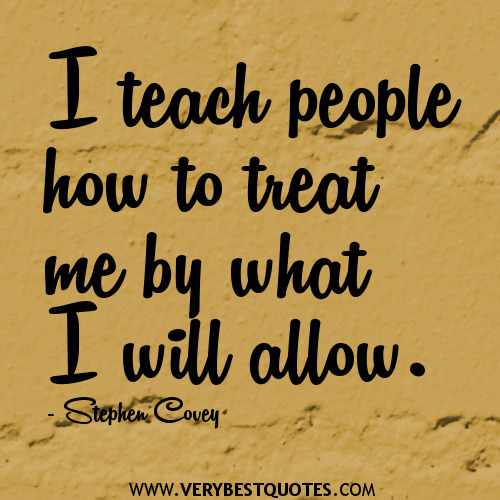 I teach people how to treat me by what I will allow. Stephen R. Covey