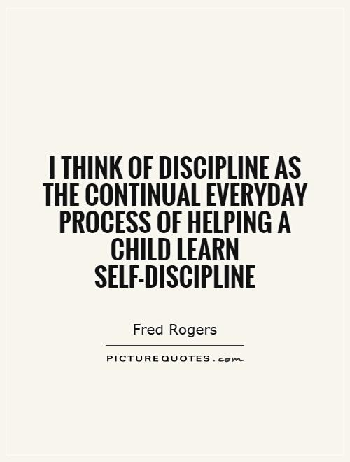 I think of discipline as the continual everyday process of helping a child learn self-discipline. Fred Rogers