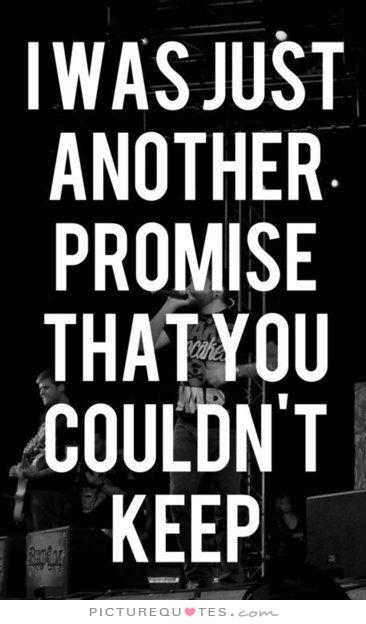I was just another promise that you couldn't keep.