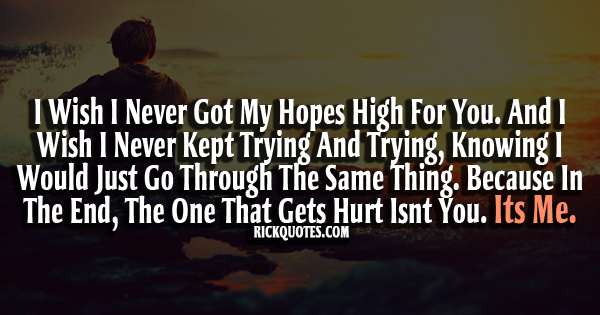 I wish I never got my hopes high for you. And I wish I never ket trying and trying , knowing I would just go through the same thing. Because in the end, the one ...