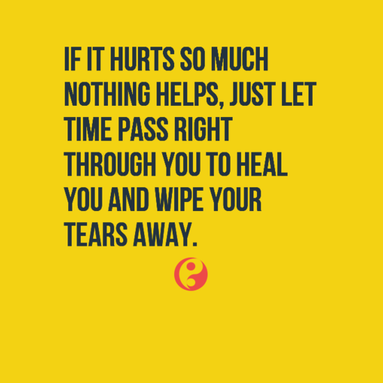If it hurts so much nothing helps, just let Time pass right through you to heal you and wipe your tears away.
