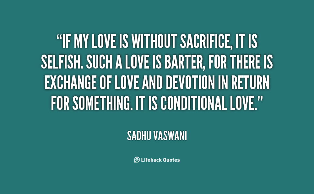 62 top sacrifice quotes sayings if my love is without sacrifice it is selfish such a love is barter for there is exchange of love and devotion in return for something altavistaventures Images