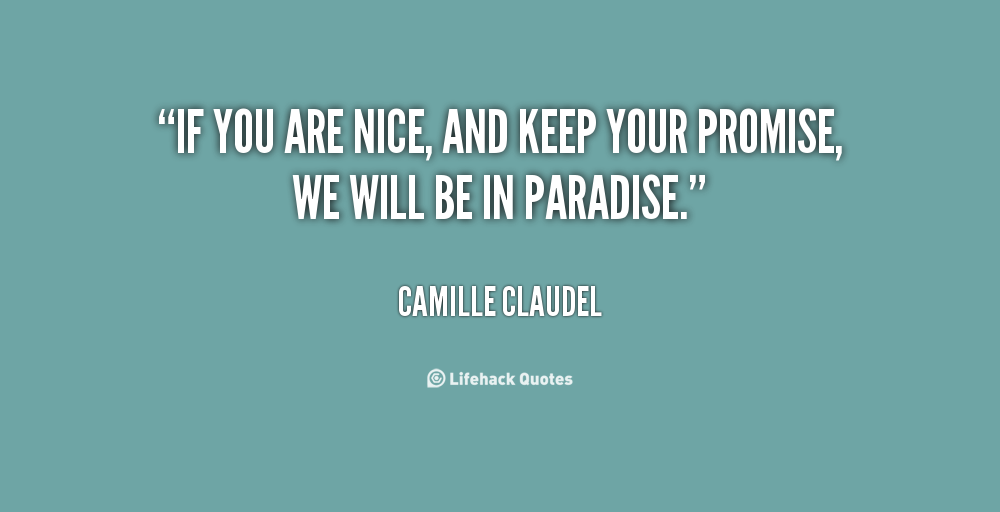 If you are nice, and keep your promise, we will be in paradise. Camille Claudel