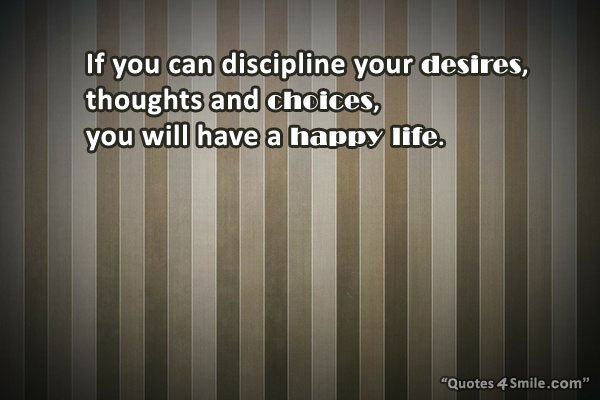 If you can discipline your desires, thoughts and choices, you will have a happy life.