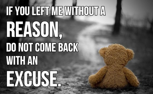 If you left me without a reason, do not come back with an excuse.