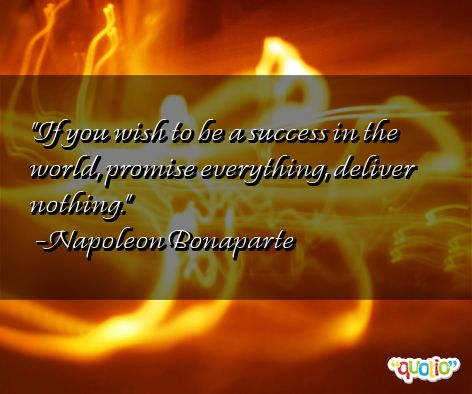 If you wish to be a success in the world, promise everything, deliver nothing.  Napoleon Bonaparte