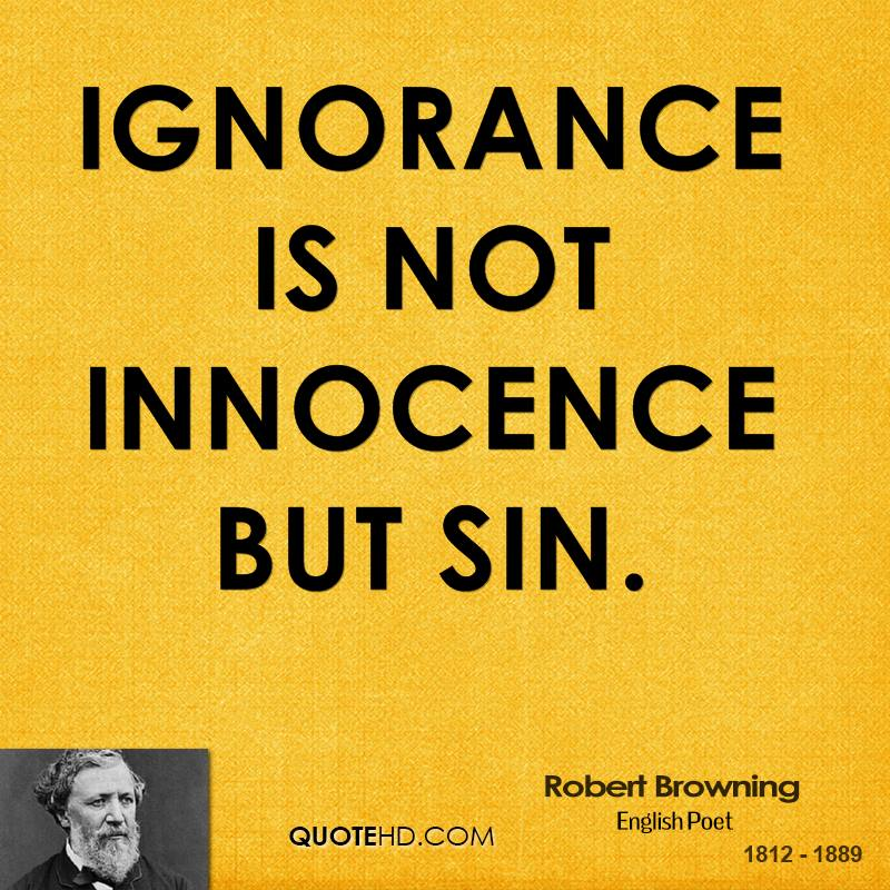 ignorance is blessing Ignorance is a condition or state where a person lacks knowledgeabout something it is when the person is uninformed, is uneducatedabout something.
