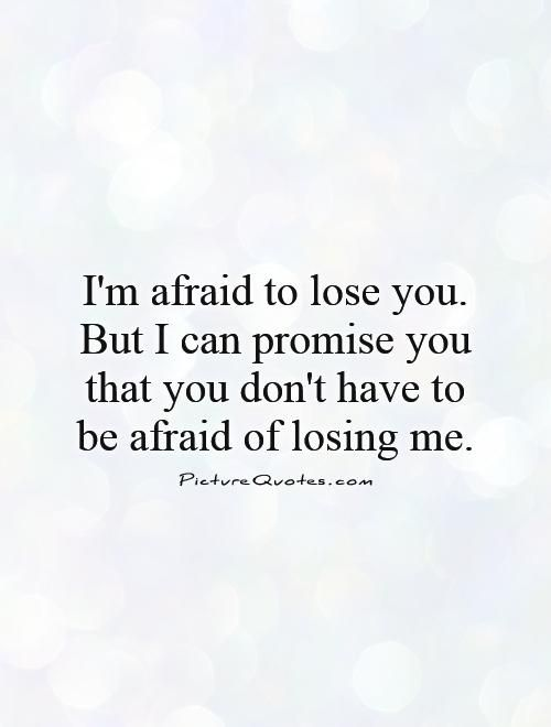 I'm afraid to lose you. But I can promise you that you don't have to be afraid of losing me.